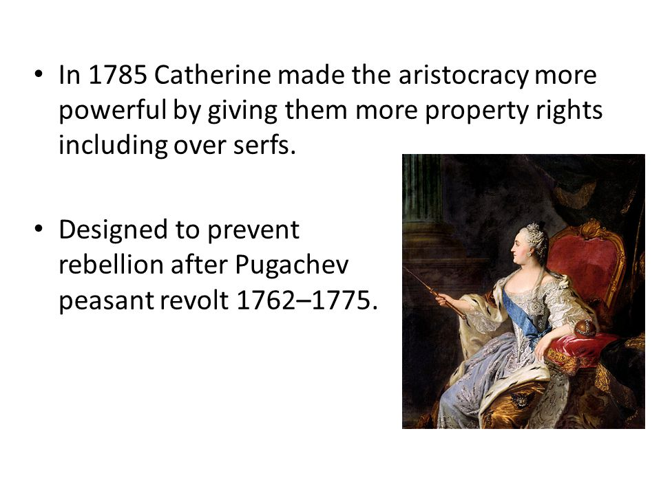In 1785 Catherine made the aristocracy more powerful by giving them more property rights including over serfs.