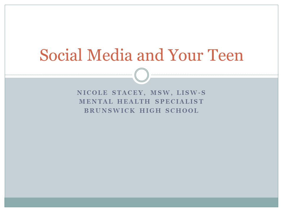 NICOLE STACEY, MSW, LISW-S MENTAL HEALTH SPECIALIST BRUNSWICK HIGH SCHOOL Social Media and Your Teen