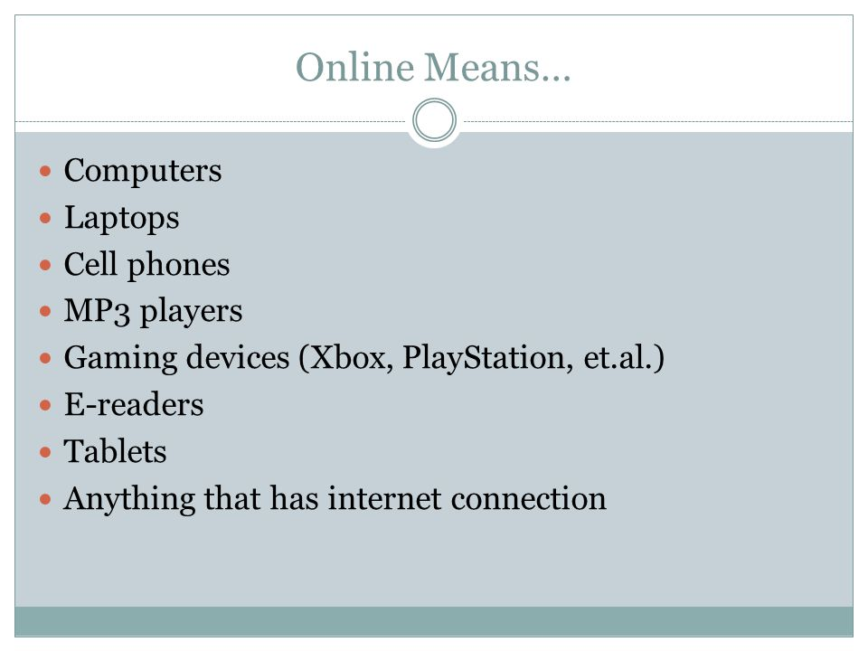 Online Means… Computers Laptops Cell phones MP3 players Gaming devices (Xbox, PlayStation, et.al.) E-readers Tablets Anything that has internet connection