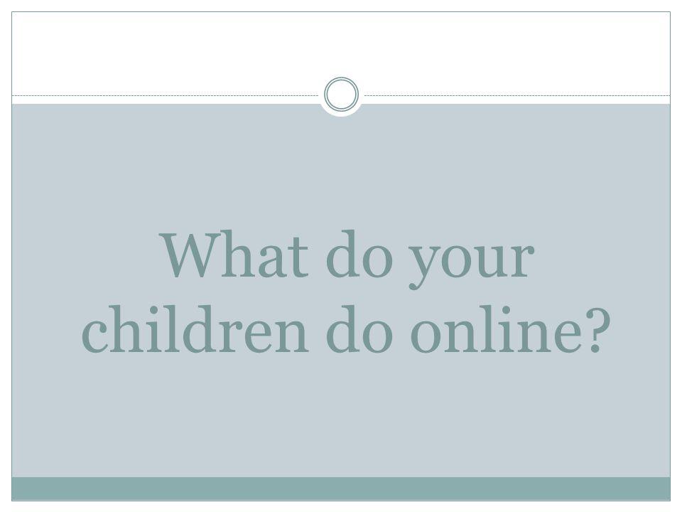 What do your children do online