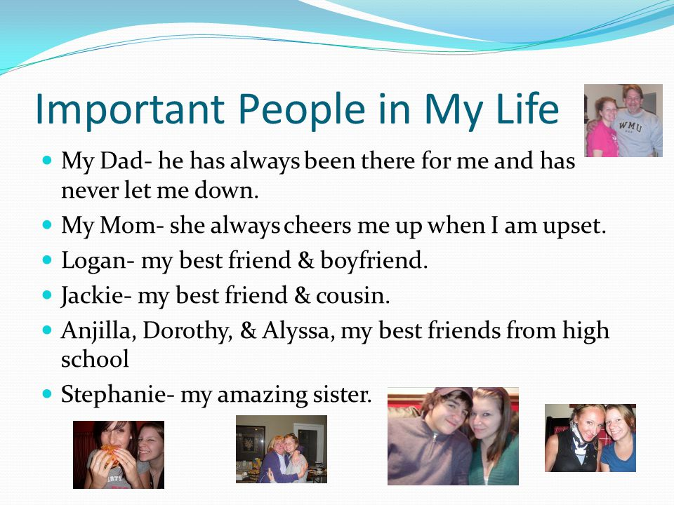 Important People in My Life My Dad- he has always been there for me and has never let me down.