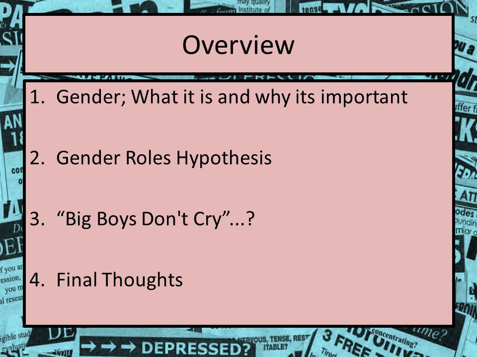 Overview 1.Gender; What it is and why its important 2.Gender Roles Hypothesis 3. Big Boys Don t Cry ....