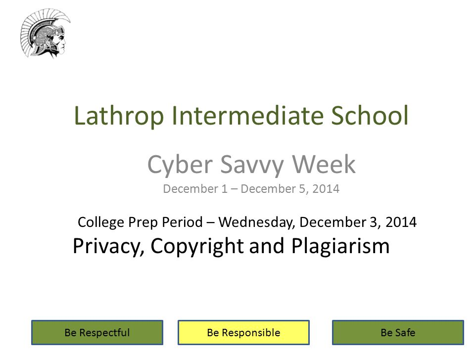 Lathrop Intermediate School Cyber Savvy Week December 1 – December 5, 2014 Be RespectfulBe ResponsibleBe Safe College Prep Period – Wednesday, December 3, 2014 Privacy, Copyright and Plagiarism