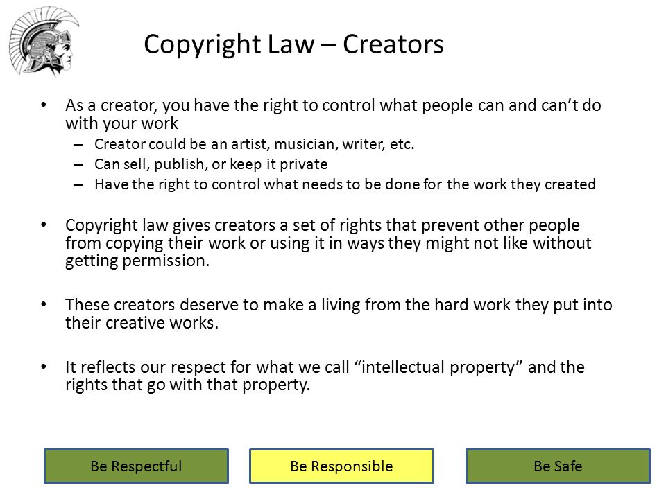Copyright Law – Creators As a creator, you have the right to control what people can and can't do with your work – Creator could be an artist, musician, writer, etc.