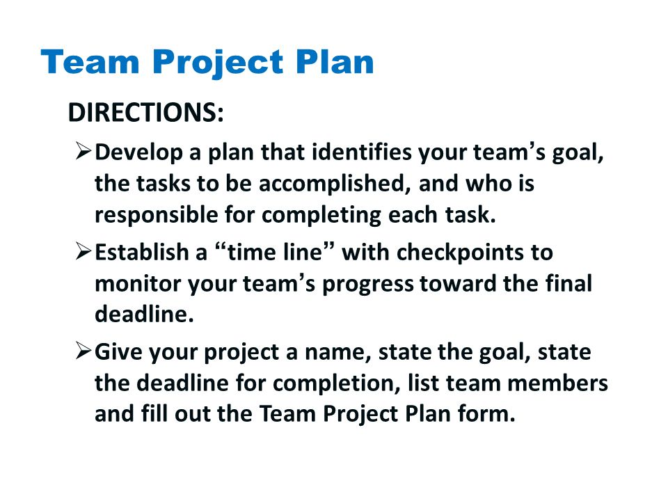 Team Project Plan DIRECTIONS:  Develop a plan that identifies your team's goal, the tasks to be accomplished, and who is responsible for completing each task.