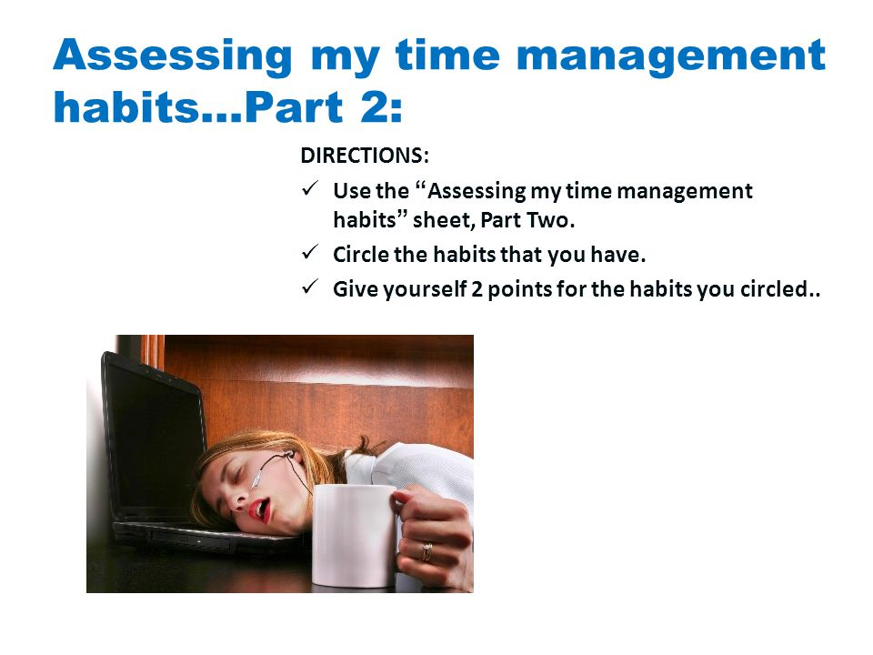 Assessing my time management habits…Part 2: DIRECTIONS: Use the Assessing my time management habits sheet, Part Two.
