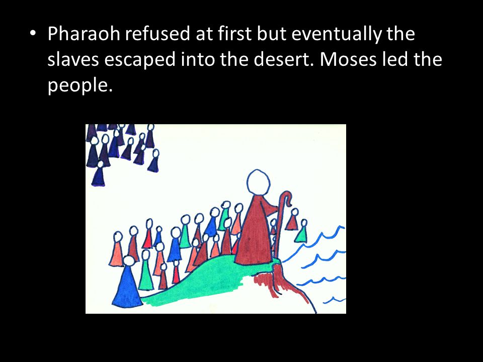 Pharaoh refused at first but eventually the slaves escaped into the desert. Moses led the people.