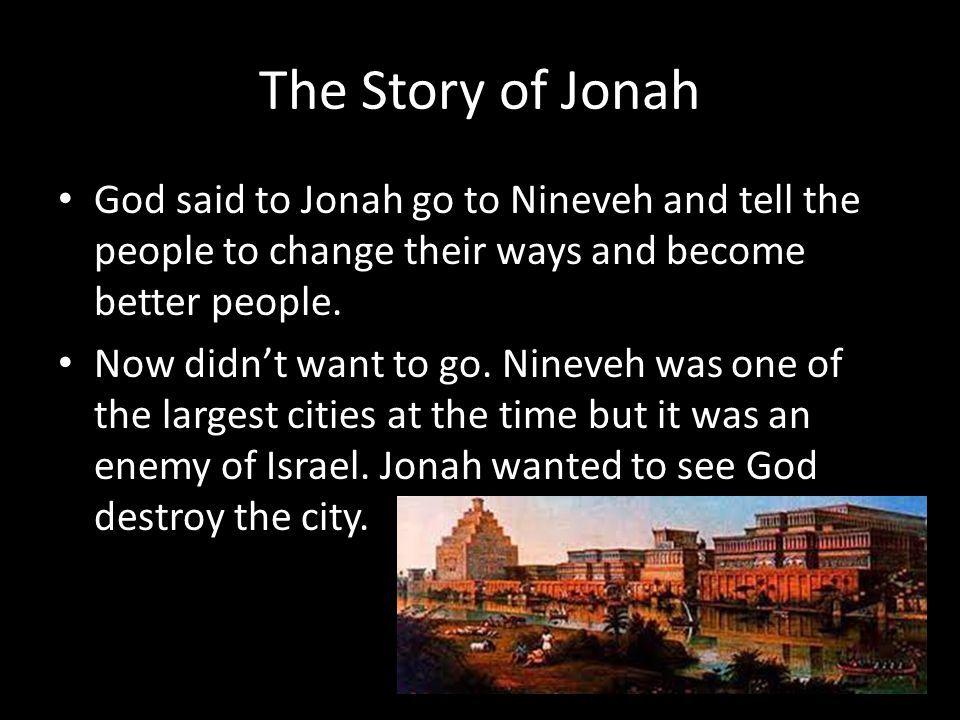 The Story of Jonah God said to Jonah go to Nineveh and tell the people to change their ways and become better people.