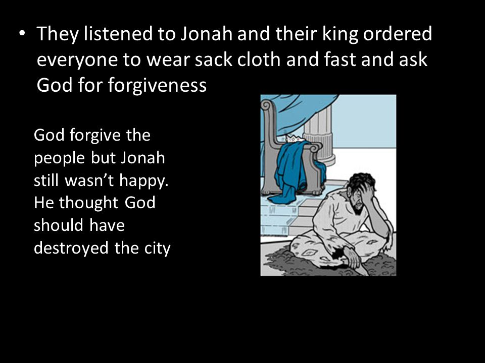 They listened to Jonah and their king ordered everyone to wear sack cloth and fast and ask God for forgiveness God forgive the people but Jonah still wasn't happy.