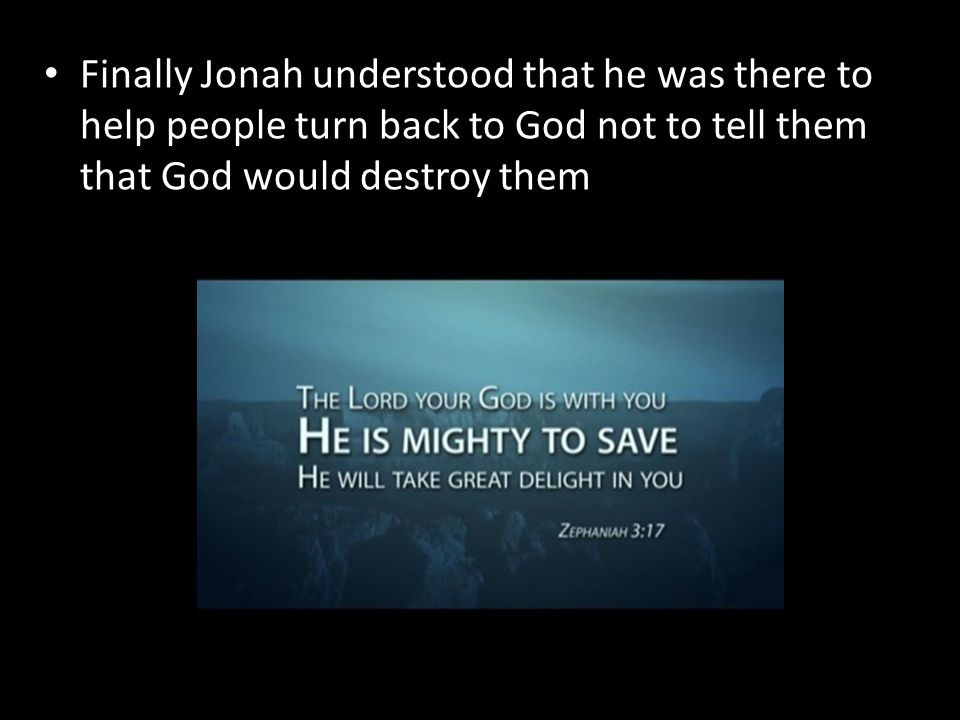 Finally Jonah understood that he was there to help people turn back to God not to tell them that God would destroy them