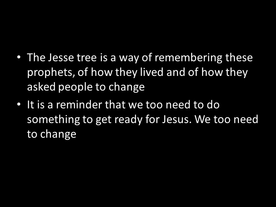 The Jesse tree is a way of remembering these prophets, of how they lived and of how they asked people to change It is a reminder that we too need to do something to get ready for Jesus.