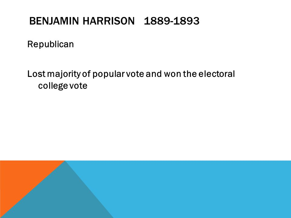 BENJAMIN HARRISON 1889-1893 Republican Lost majority of popular vote and won the electoral college vote