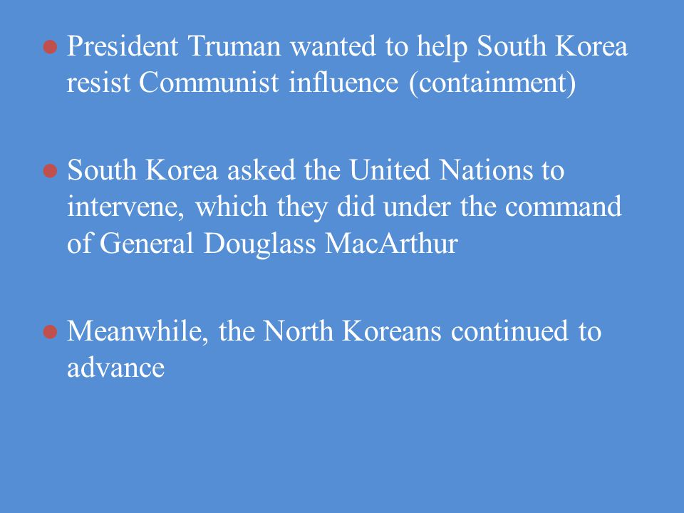 President Truman wanted to help South Korea resist Communist influence (containment) South Korea asked the United Nations to intervene, which they did under the command of General Douglass MacArthur Meanwhile, the North Koreans continued to advance
