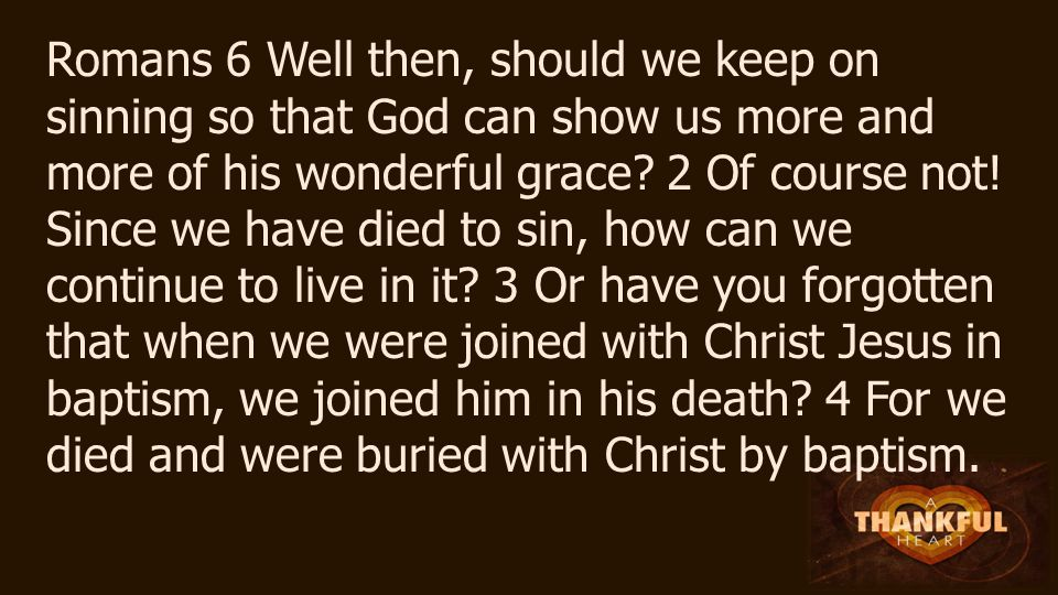 Romans 6 Well then, should we keep on sinning so that God can show us more and more of his wonderful grace.