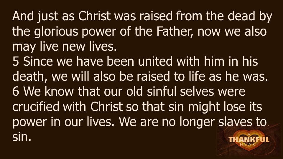 And just as Christ was raised from the dead by the glorious power of the Father, now we also may live new lives.