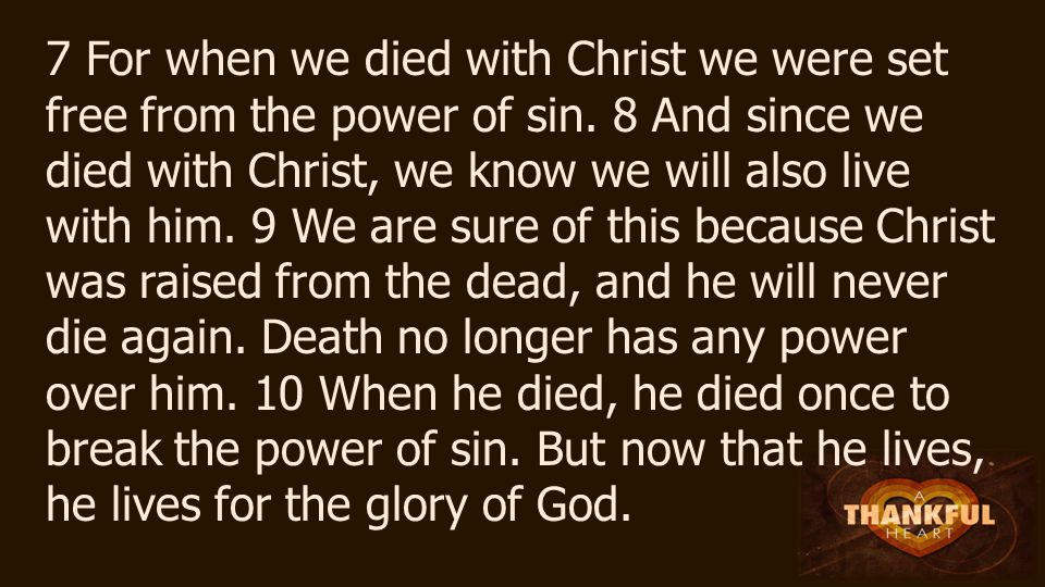 7 For when we died with Christ we were set free from the power of sin.