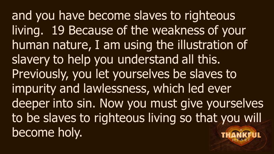and you have become slaves to righteous living.