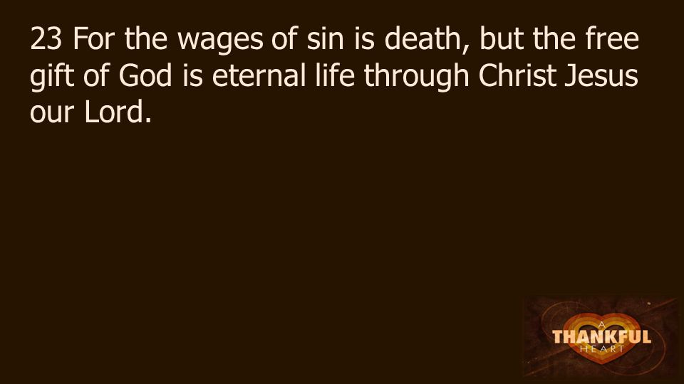 23 For the wages of sin is death, but the free gift of God is eternal life through Christ Jesus our Lord.