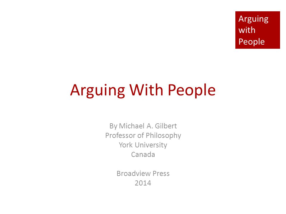 Arguing with People Arguing With People By Michael A. Gilbert Professor of Philosophy York University Canada Broadview Press 2014