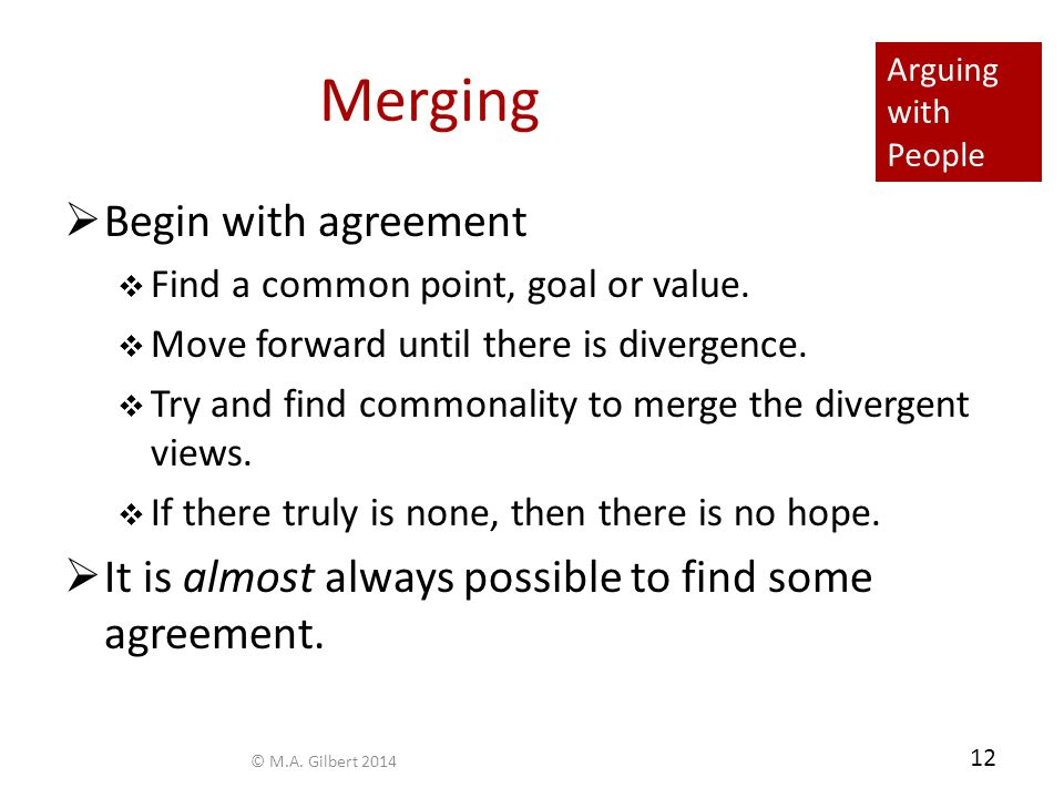 Arguing with People 12 Merging  Begin with agreement  Find a common point, goal or value.  Move forward until there is divergence.  Try and find c