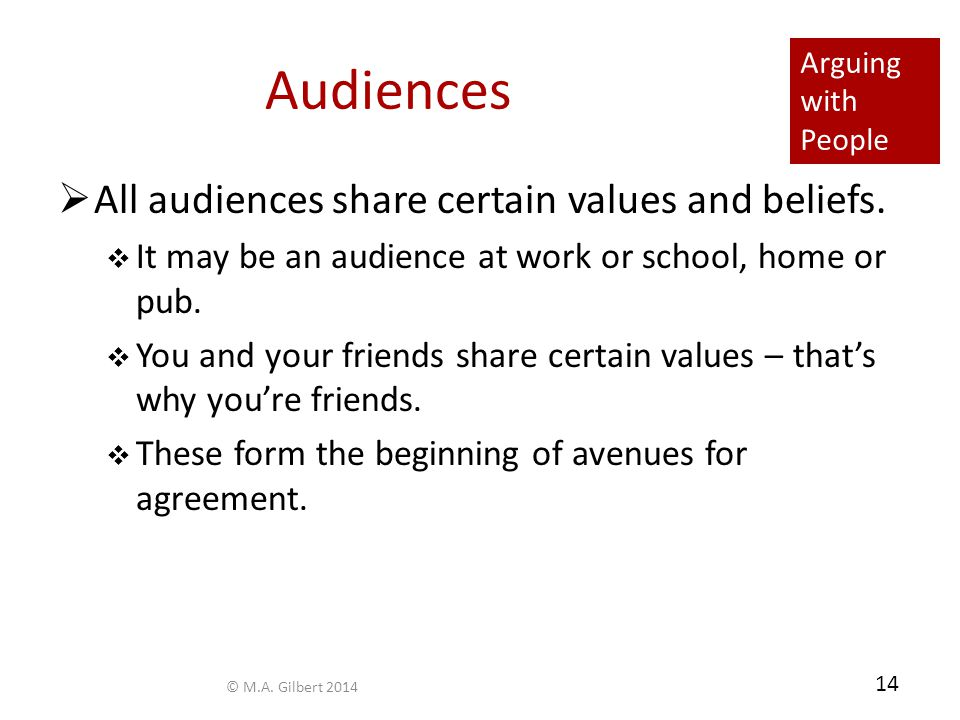Arguing with People 14 Audiences  All audiences share certain values and beliefs.  It may be an audience at work or school, home or pub.  You and y