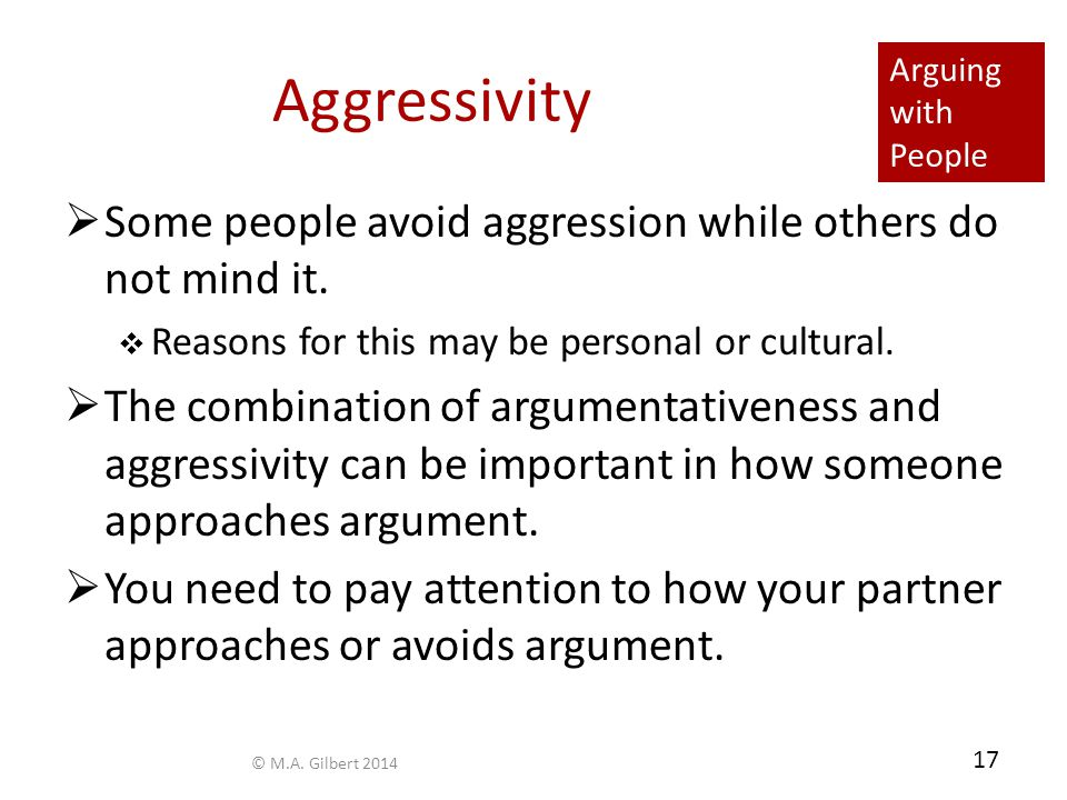 Arguing with People 17 Aggressivity  Some people avoid aggression while others do not mind it.  Reasons for this may be personal or cultural.  The