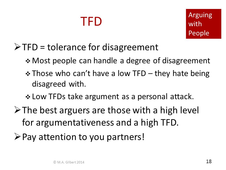 Arguing with People 18 TFD  TFD = tolerance for disagreement  Most people can handle a degree of disagreement  Those who can't have a low TFD – the