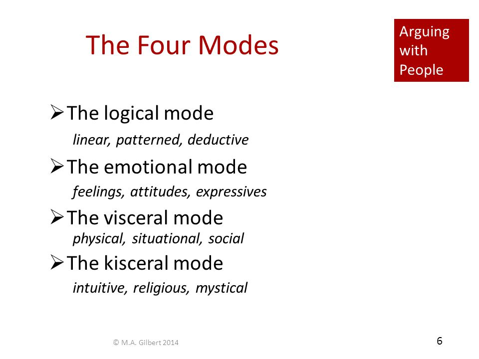 Arguing with People 6 The Four Modes  The logical mode linear, patterned, deductive  The emotional mode feelings, attitudes, expressives  The visce