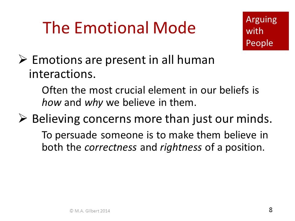Arguing with People 8 The Emotional Mode  Emotions are present in all human interactions. Often the most crucial element in our beliefs is how and wh