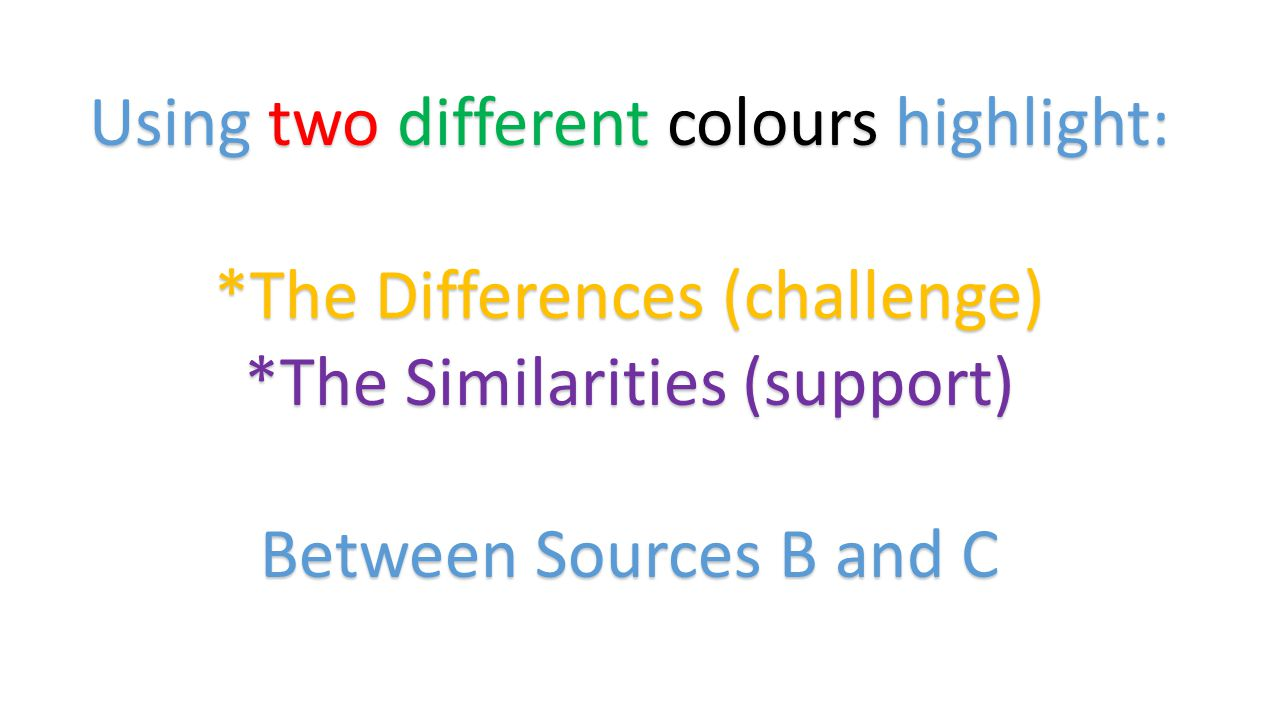 Using two different colours highlight: *The Differences (challenge) *The Similarities (support) Between Sources B and C