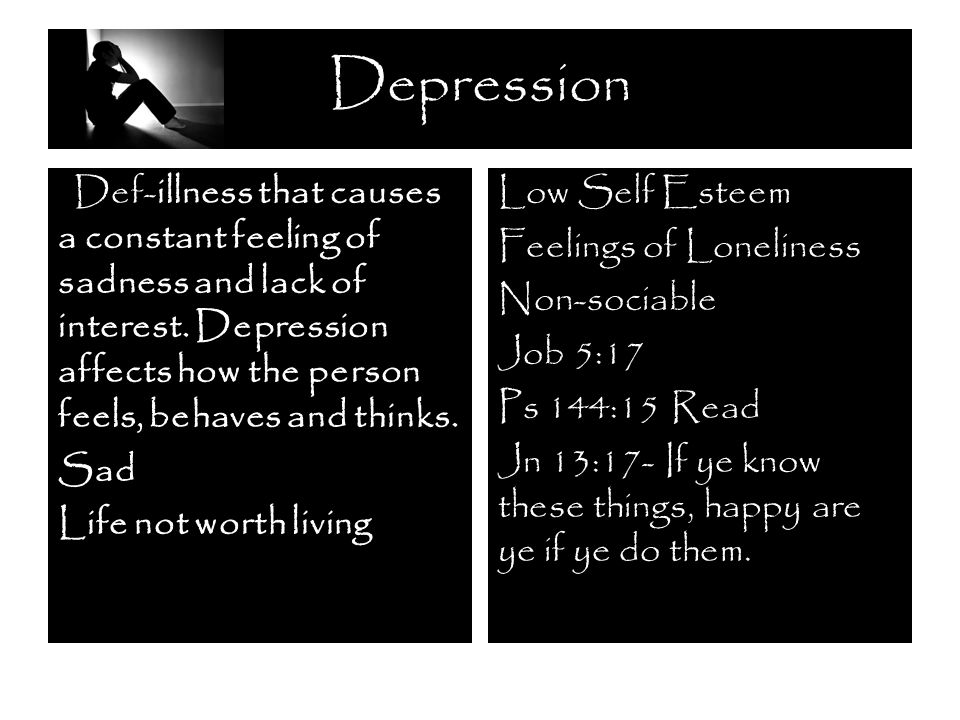 Depression Low Self Esteem Feelings of Loneliness Non-sociable Job 5:17 Ps 144:15 Read Jn 13:17- If ye know these things, happy are ye if ye do them.