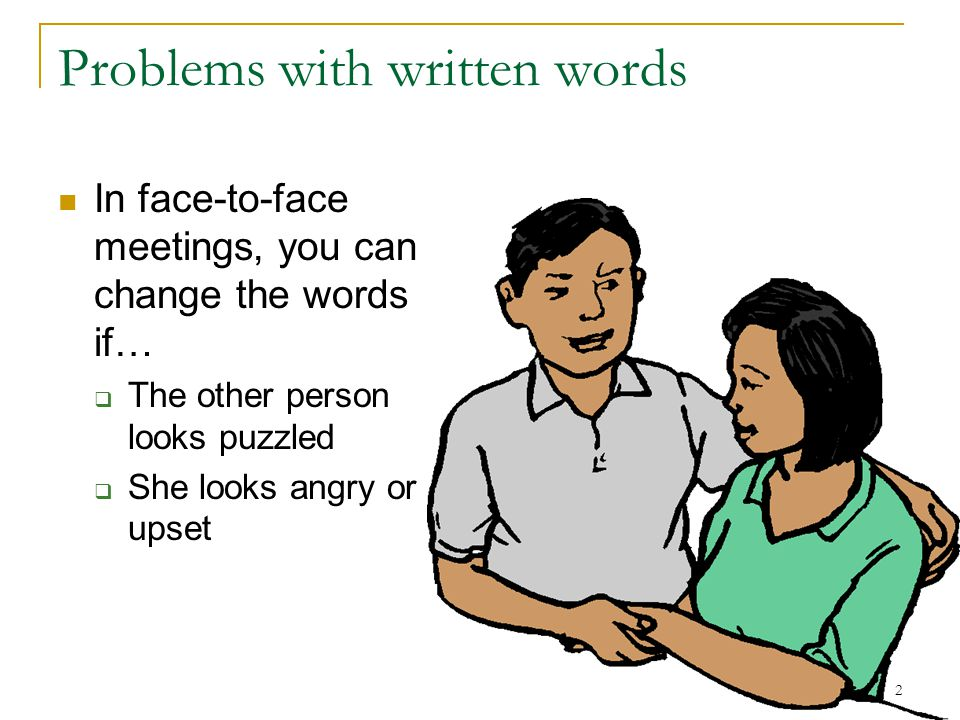 2 Problems with written words In face-to-face meetings, you can change the words if…  The other person looks puzzled  She looks angry or upset