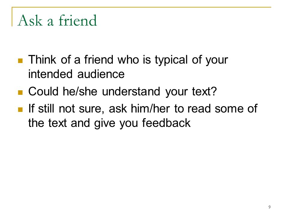 9 Ask a friend Think of a friend who is typical of your intended audience Could he/she understand your text? If still not sure, ask him/her to read so