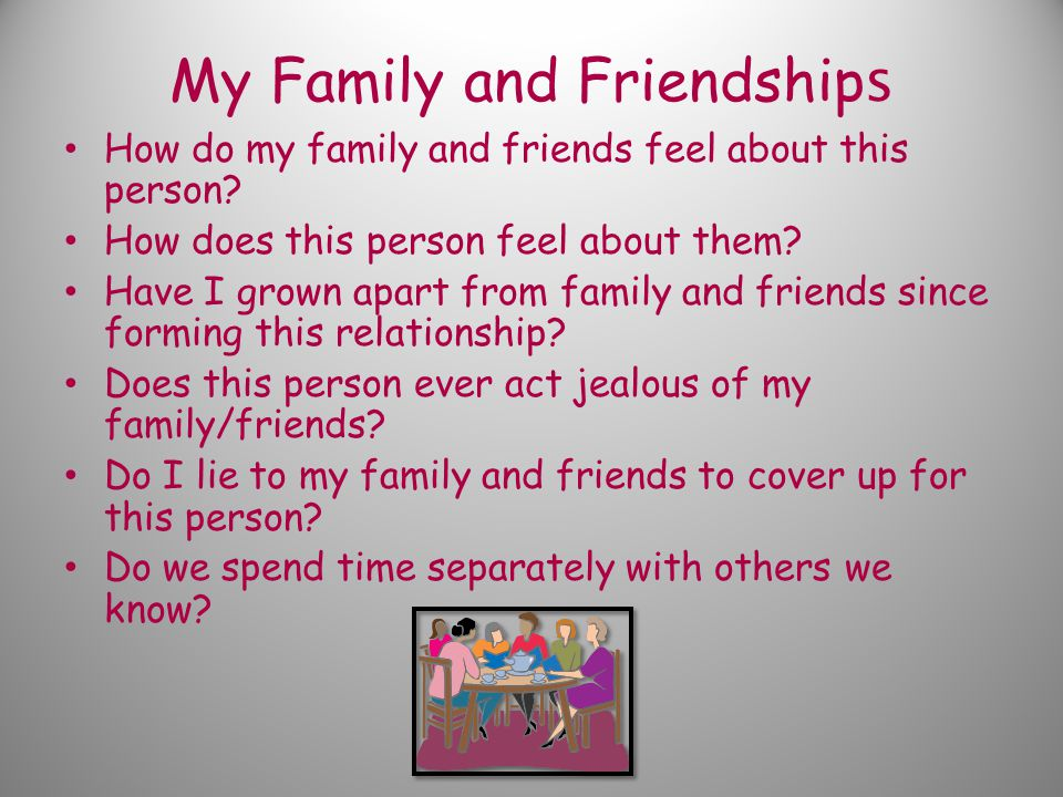 My Family and Friendship s How do my family and friends feel about this person.