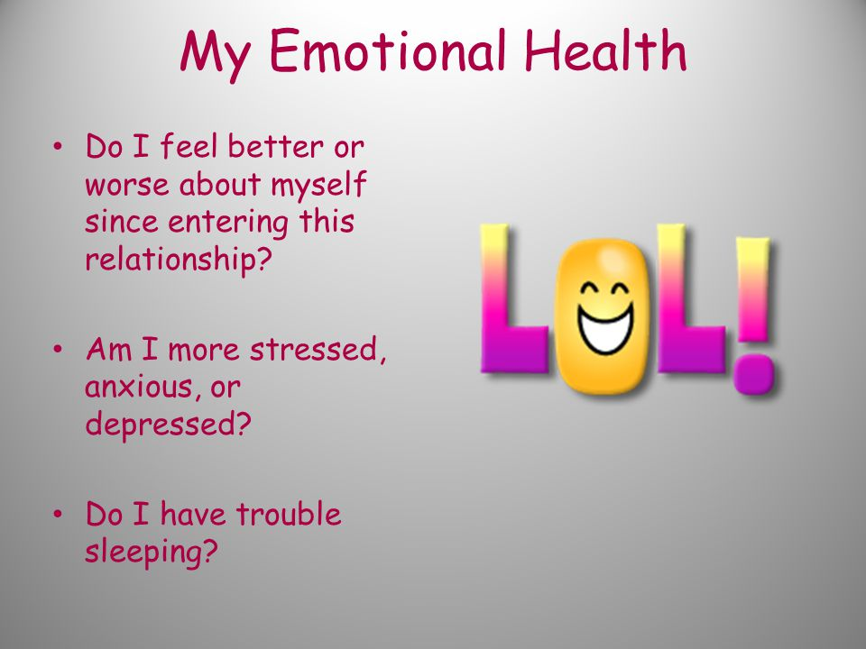 My Emotional Health Do I feel better or worse about myself since entering this relationship.