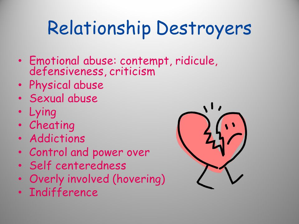 Relationship Destroyers Emotional abuse: contempt, ridicule, defensiveness, criticism Physical abuse Sexual abuse Lying Cheating Addictions Control and power over Self centeredness Overly involved (hovering) Indifference