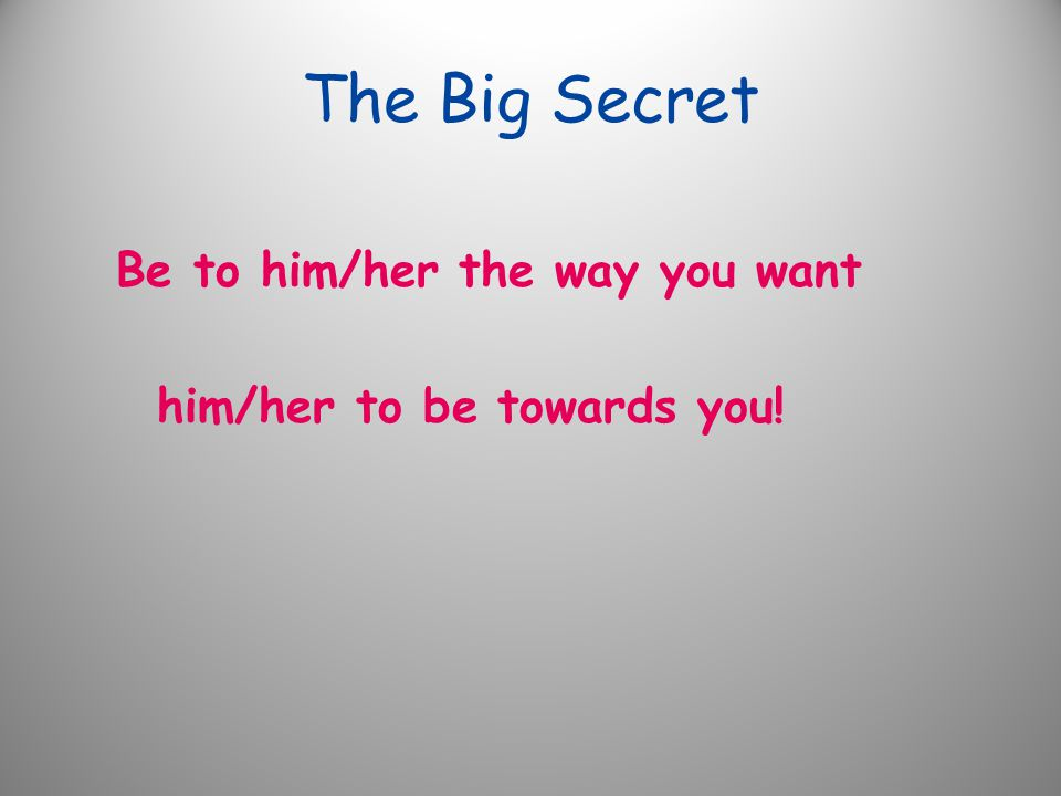The Big Secret Be to him/her the way you want him/her to be towards you!
