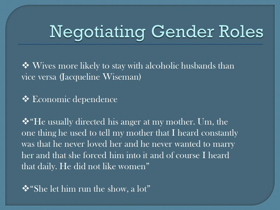  Wives more likely to stay with alcoholic husbands than vice versa (Jacqueline Wiseman)  Economic dependence  He usually directed his anger at my mother.