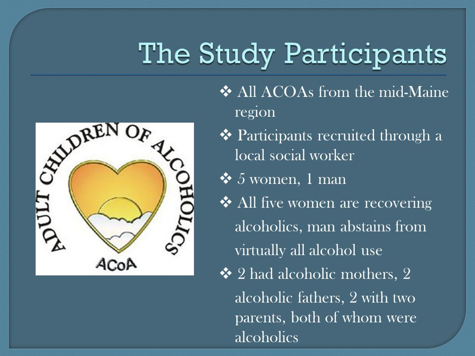  All ACOAs from the mid-Maine region  Participants recruited through a local social worker  5 women, 1 man  All five women are recovering alcoholics, man abstains from virtually all alcohol use  2 had alcoholic mothers, 2 alcoholic fathers, 2 with two parents, both of whom were alcoholics