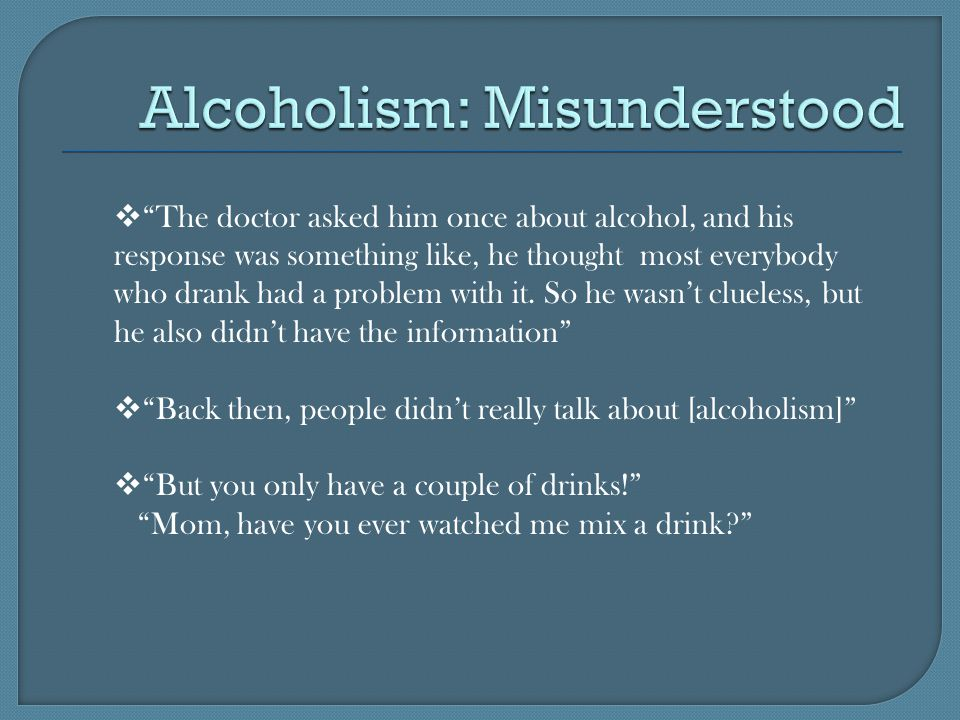  The doctor asked him once about alcohol, and his response was something like, he thought most everybody who drank had a problem with it.