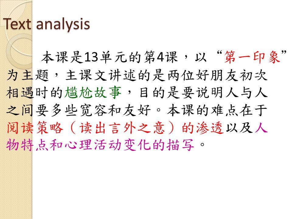 Text analysis 本课是 13 单元的第 4 课,以 第一印象 为主题,主课文讲述的是两位好朋友初次 相遇时的尴尬故事,目的是要说明人与人 之间要多些宽容和友好。本课的难点在于 阅读策略(读出言外之意)的渗透以及人 物特点和心理活动变化的描写。