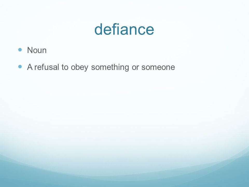 defiance Noun A refusal to obey something or someone