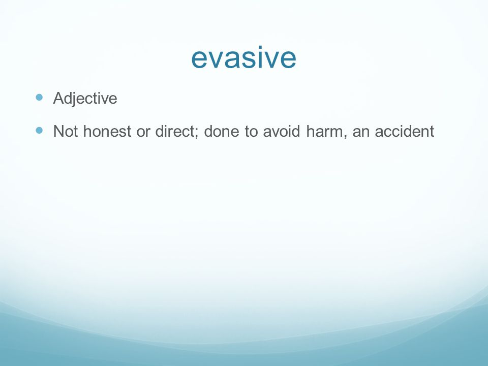 evasive Adjective Not honest or direct; done to avoid harm, an accident