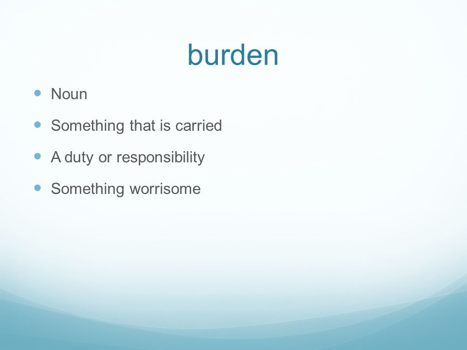burden Noun Something that is carried A duty or responsibility Something worrisome