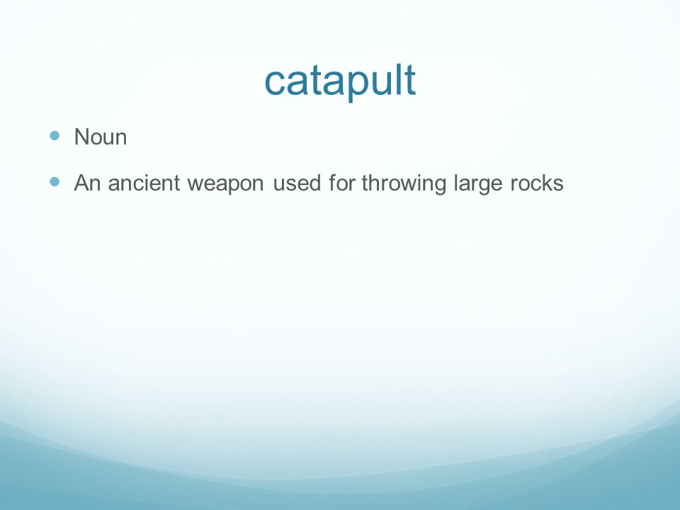 catapult Noun An ancient weapon used for throwing large rocks