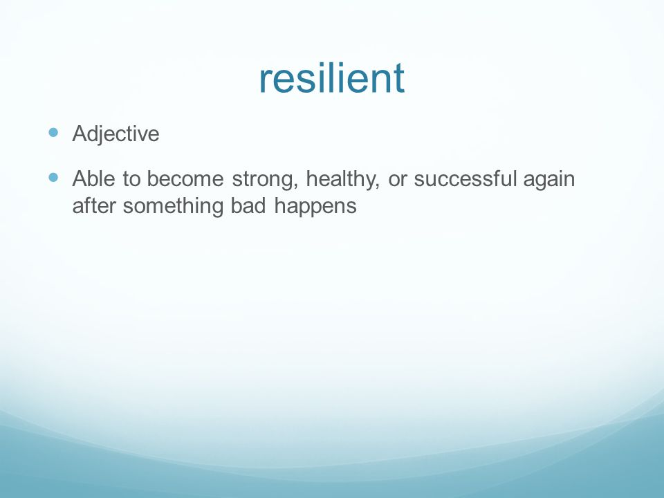 resilient Adjective Able to become strong, healthy, or successful again after something bad happens