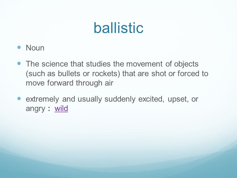 ballistic Noun The science that studies the movement of objects (such as bullets or rockets) that are shot or forced to move forward through air extremely and usually suddenly excited, upset, or angry : wildwild