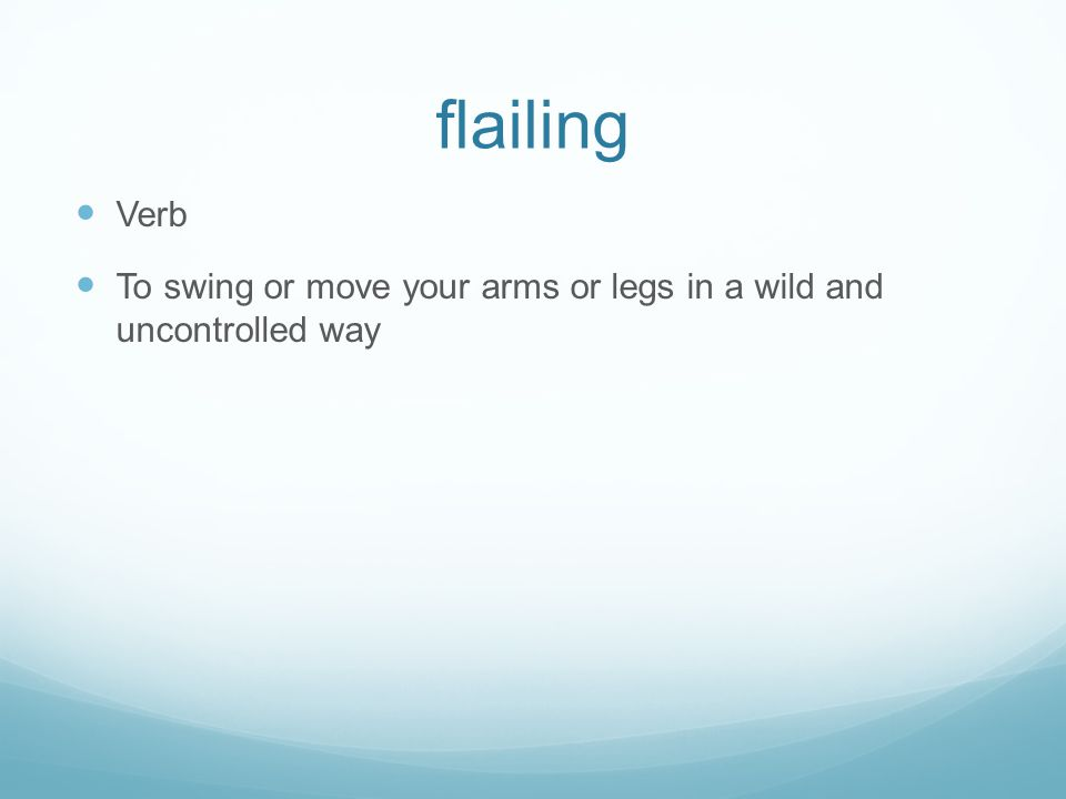 flailing Verb To swing or move your arms or legs in a wild and uncontrolled way