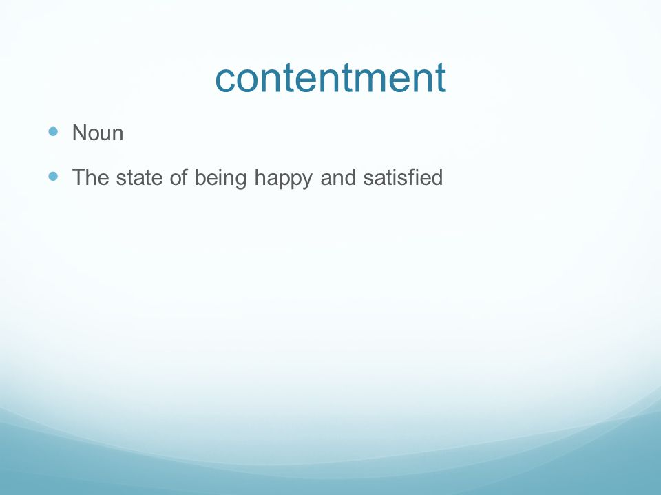 contentment Noun The state of being happy and satisfied