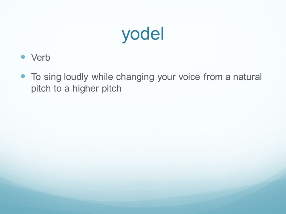 yodel Verb To sing loudly while changing your voice from a natural pitch to a higher pitch